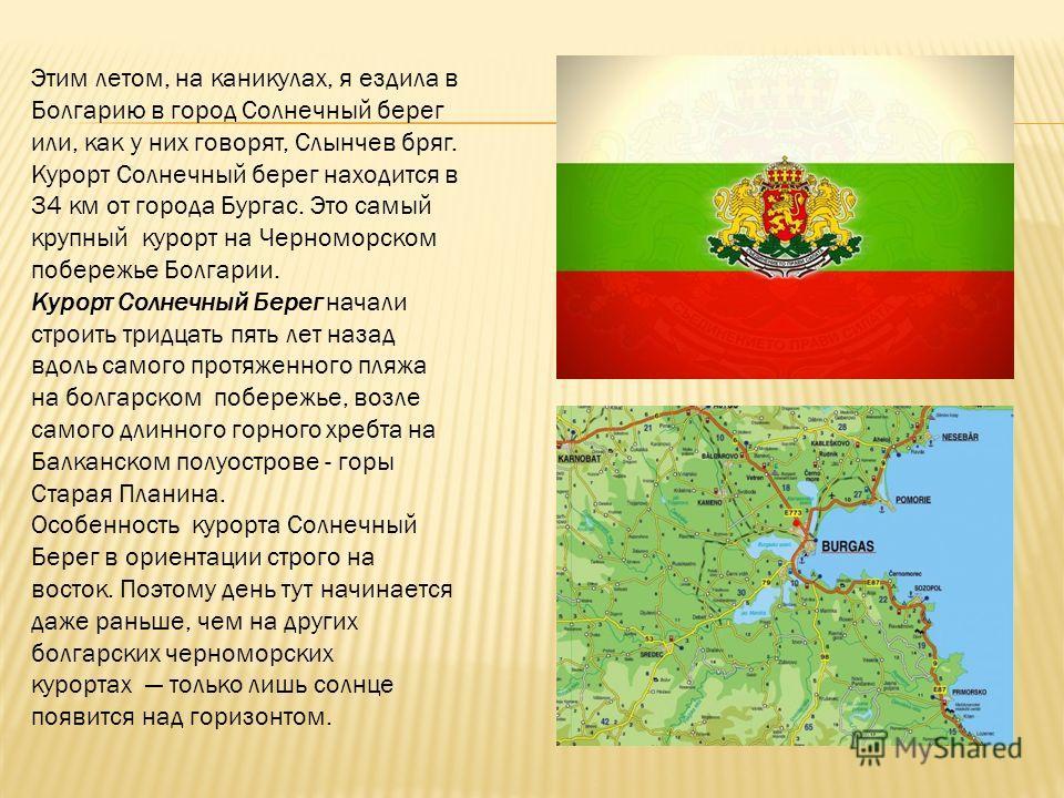 Этим летом, на каникулах, я ездила в Болгарию в город Солнечный берег или, как у них говорят, Слынчев бряг. Курорт Солнечный берег находится в 34 км от города Бургас. Это самый крупный курорт на Черноморском побережье Болгарии. Курорт Солнечный Берег