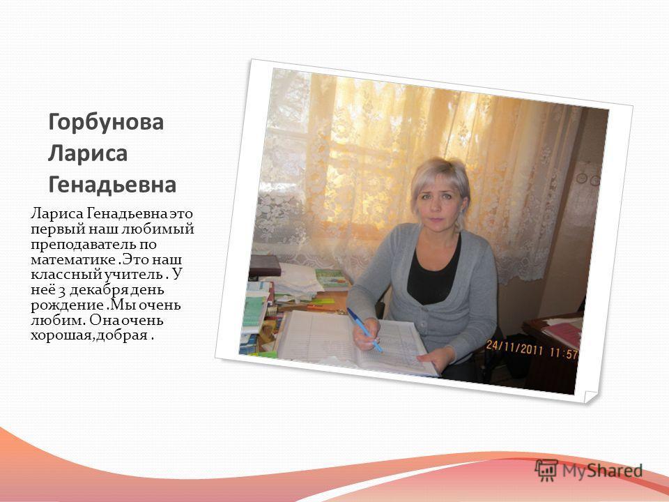 Горбунова Лариса Генадьевна Лариса Генадьевна это первый наш любимый преподаватель по математике.Это наш классный учитель. У неё 3 декабря день рождение.Мы очень любим. Она очень хорошая,добрая.