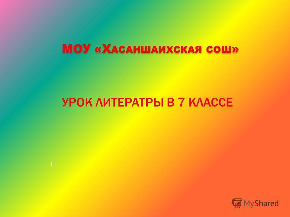 МОУ «Х АСАНШАИХСКАЯ СОШ » 1 УРОК ЛИТЕРАТРЫ В 7 КЛАССЕ
