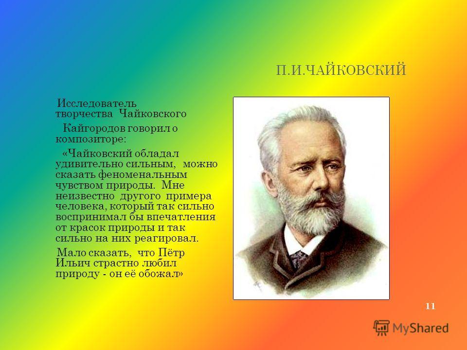 П.И.ЧАЙКОВСКИЙ 11 Исследователь творчества Чайковского Кайгородов говорил о композиторе: «Чайковский обладал удивительно сильным, можно сказать феноменальным чувством природы. Мне неизвестно другого примера человека, который так сильно воспринимал бы