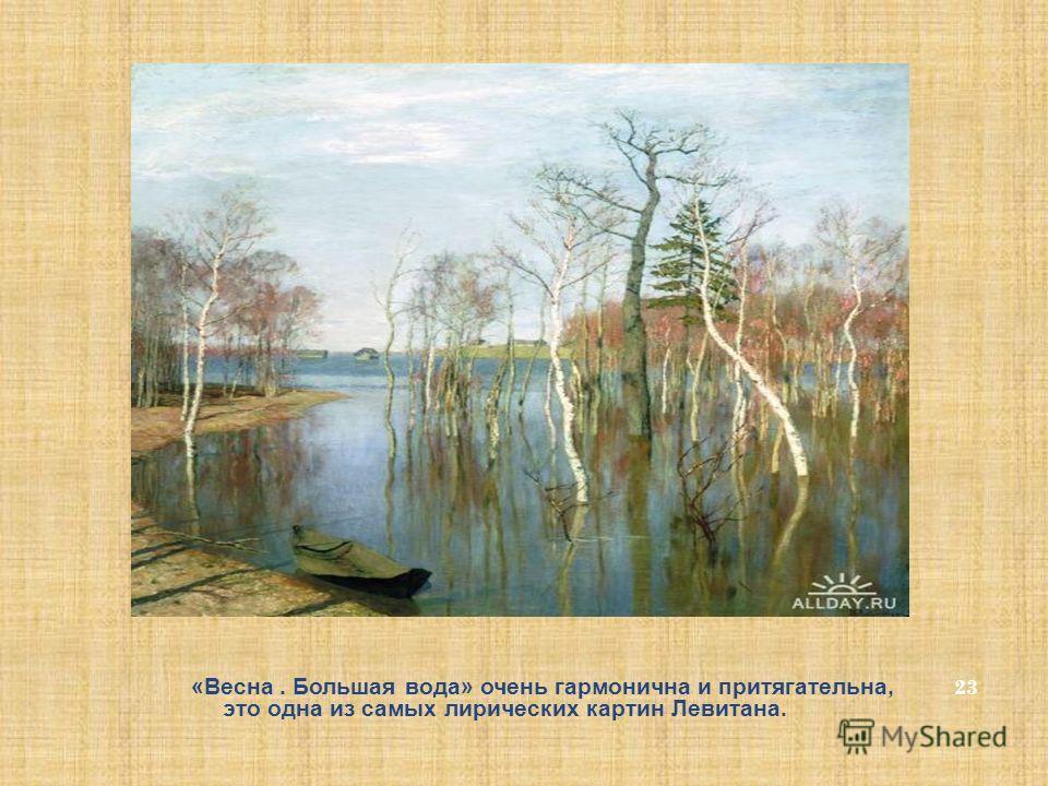 23 «Весна. Большая вода» очень гармонична и притягательна, это одна из самых лирических картин Левитана.