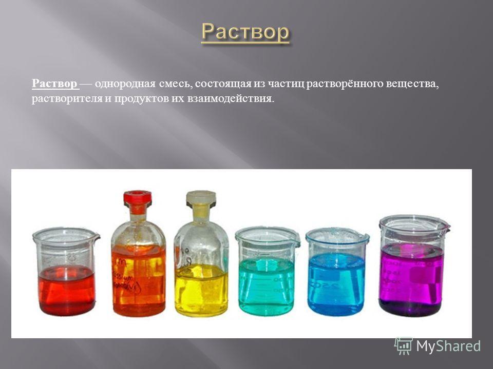 Раствор однородная смесь, состоящая из частиц растворённого вещества, растворителя и продуктов их взаимодействия.