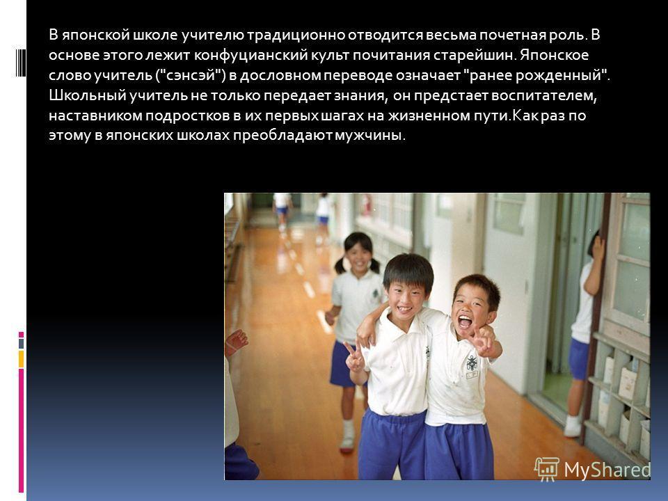 В японской школе учителю традиционно отводится весьма почетная роль. В основе этого лежит конфуцианский культ почитания старейшин. Японское слово учитель (