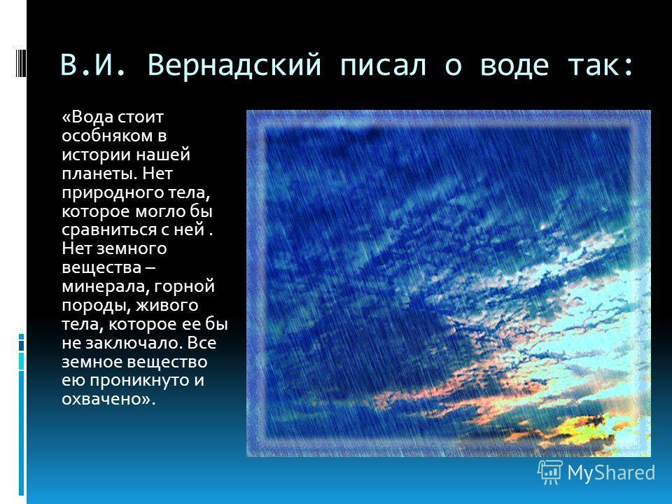 В.И. Вернадский писал о воде так: «Вода стоит особняком в истории нашей планеты. Нет природного тела, которое могло бы сравниться с ней. Нет земного вещества – минерала, горной породы, живого тела, которое ее бы не заключало. Все земное вещество ею п