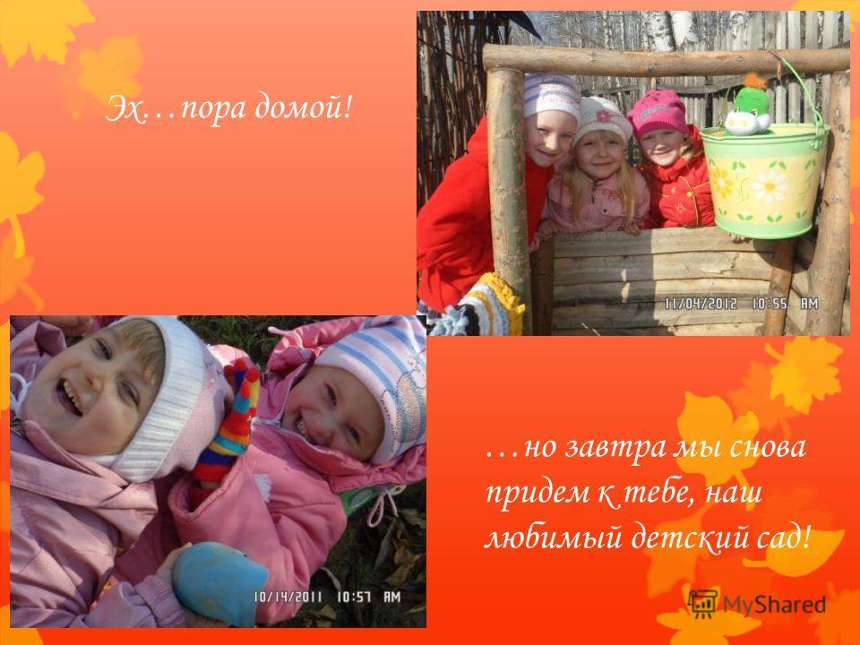 Эх…пора домой! …но завтра мы снова придем к тебе, наш любимый детский сад!