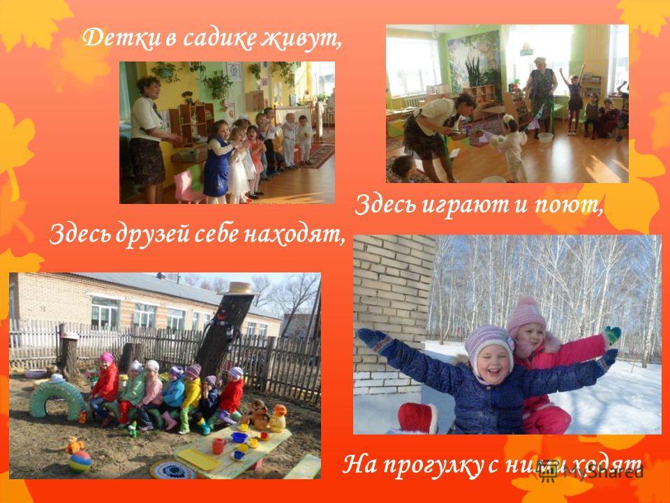 Детки в садике живут, Здесь друзей себе находят, На прогулку с ними ходят Здесь играют и поют,