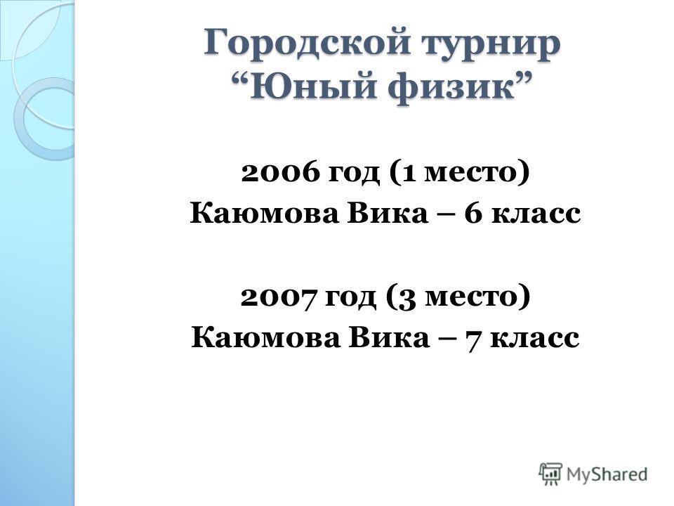 Городской турнир Юный физик 2006 год (1 место) Каюмова Вика – 6 класс 2007 год (3 место) Каюмова Вика – 7 класс