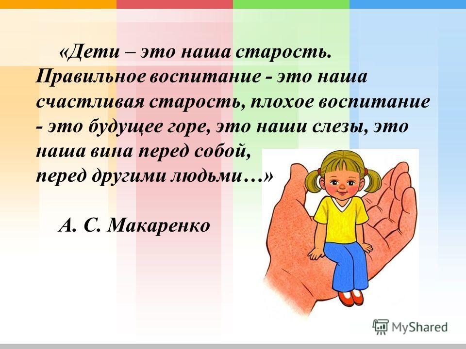 «Дети – это наша старость. Правильное воспитание - это наша счастливая старость, плохое воспитание - это будущее горе, это наши слезы, это наша вина перед собой, перед другими людьми…» А. С. Макаренко
