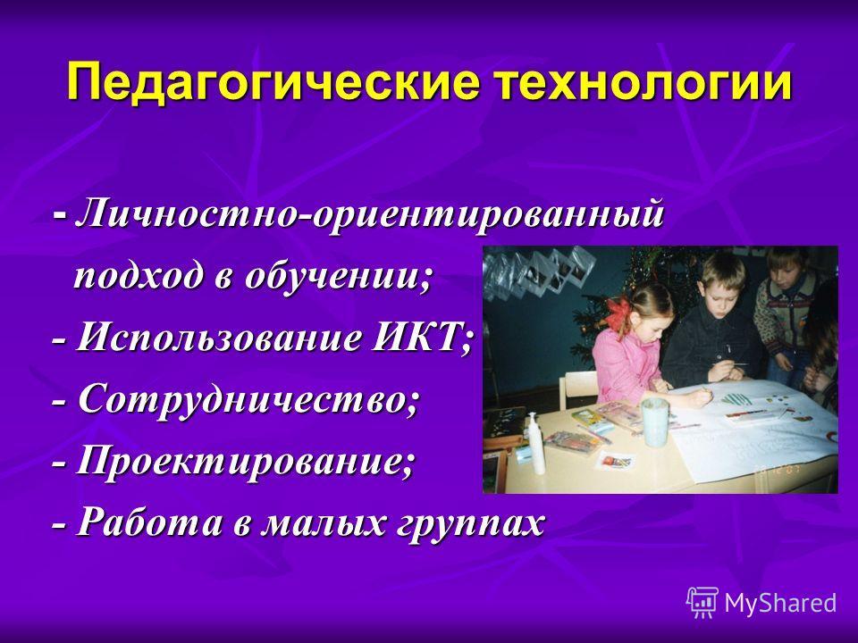Педагогические технологии - Личностно-ориентированный подход в обучении; подход в обучении; - Использование ИКТ; - Сотрудничество; - Проектирование; - Работа в малых группах