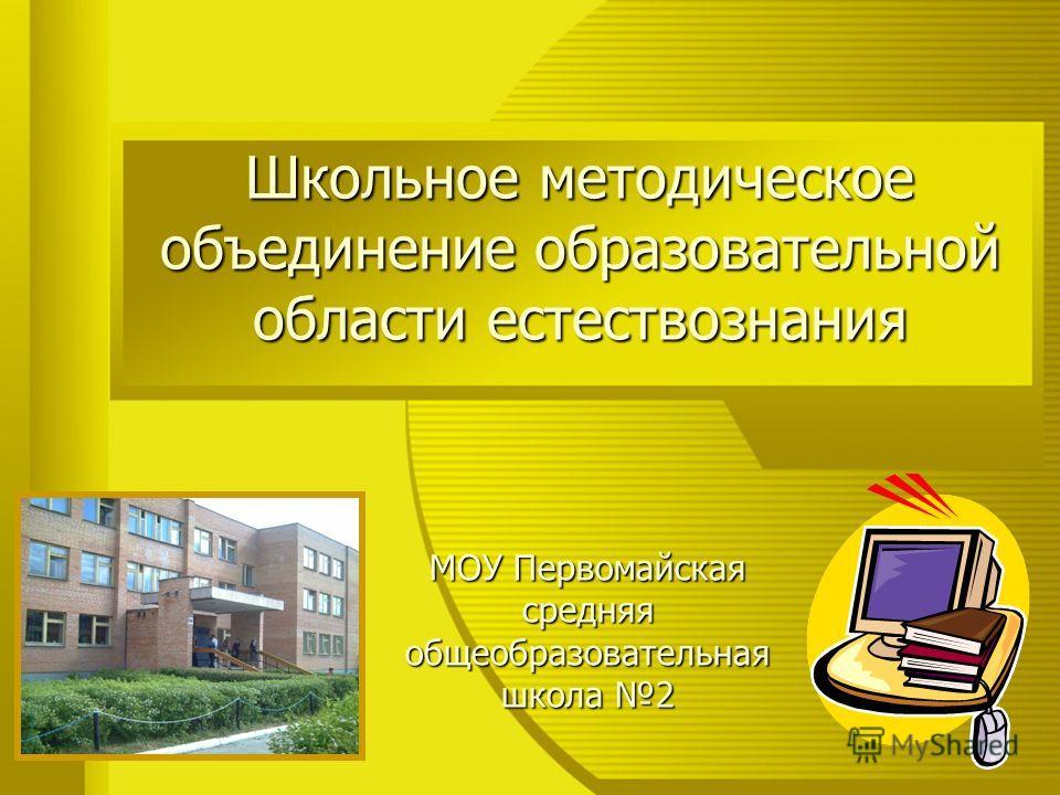 Школьное методическое объединение образовательной области естествознания МОУ Первомайская средняя общеобразовательная школа 2