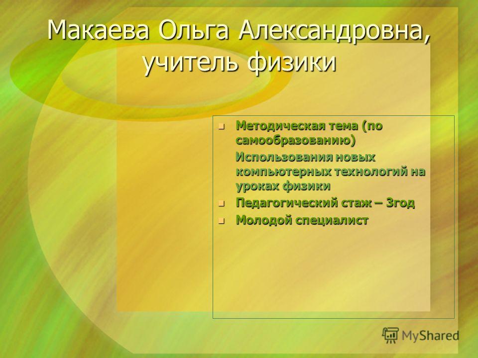 Макаева Ольга Александровна, учитель физики Методическая тема (по самообразованию) Методическая тема (по самообразованию) Использования новых компьютерных технологий на уроках физики Использования новых компьютерных технологий на уроках физики Педаго