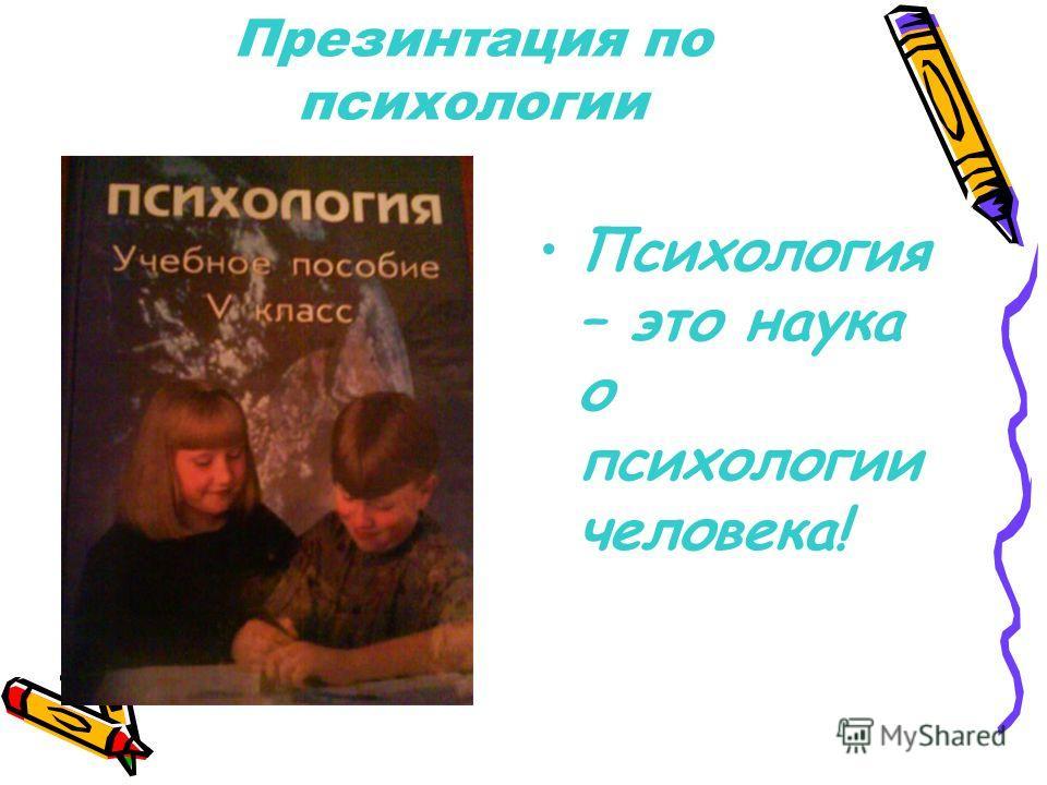 Презинтация по психологии Психология – это наука о психологии человека!
