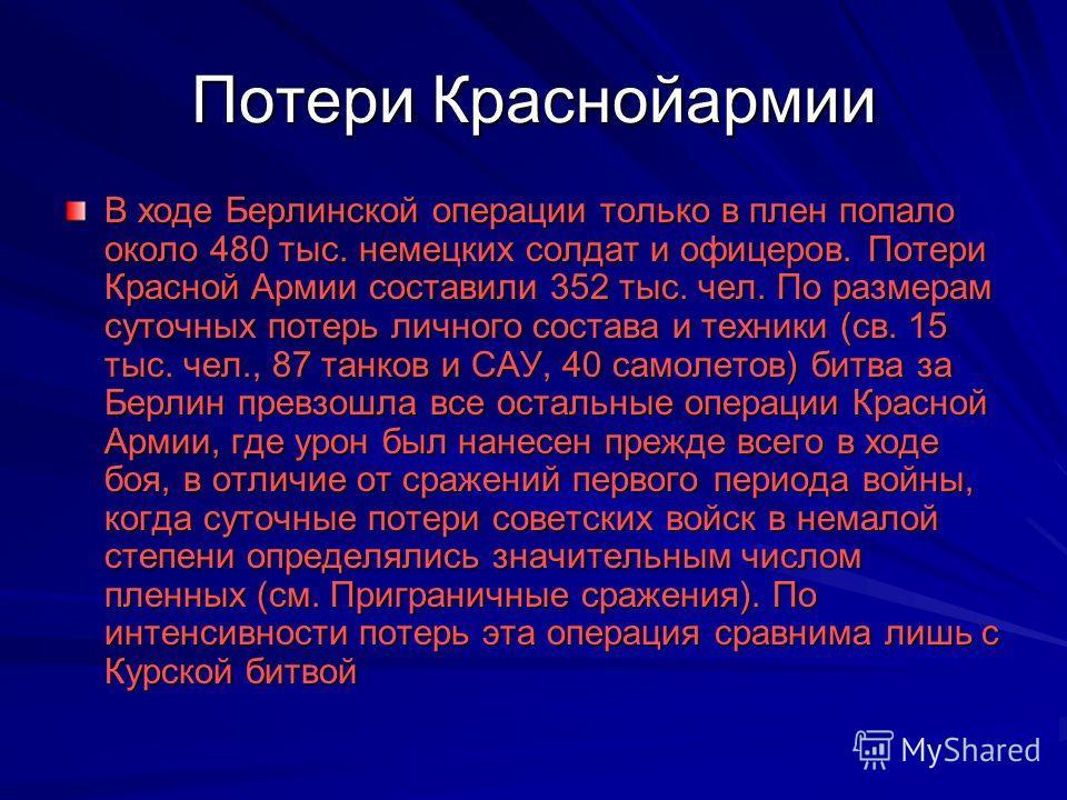 Потери Краснойармии В ходе Берлинской операции только в плен попало около 480 тыс. немецких солдат и офицеров. Потери Красной Армии составили 352 тыс. чел. По размерам суточных потерь личного состава и техники (св. 15 тыс. чел., 87 танков и САУ, 40 с