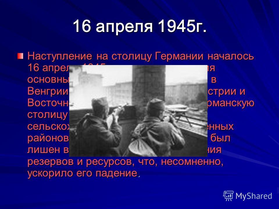 16 апреля 1945г. Наступление на столицу Германии началось 16 апреля 1945 г., после завершения основных операций Красной Армии в Венгрии, Восточной Померании, Австрии и Восточной Пруссии. Это лишило германскую столицу поддержки важнейших сельскохозяйс