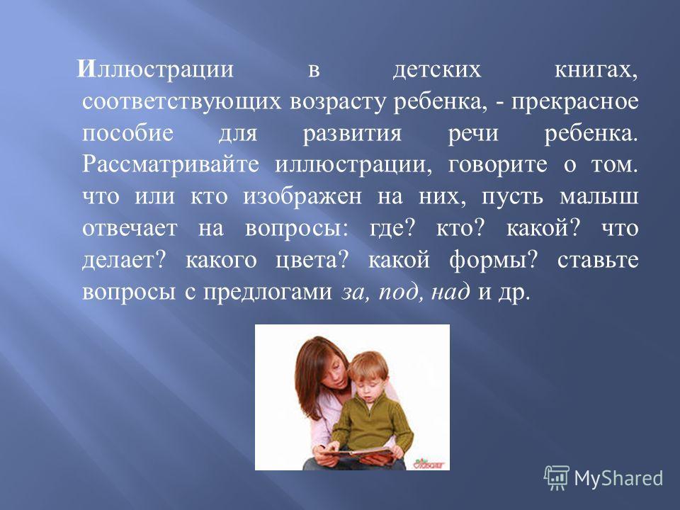 Иллюстрации в детских книгах, соответствующих возрасту ребенка, - прекрасное пособие для развития речи ребенка. Рассматривайте иллюстрации, говорите о том. что или кто изображен на них, пусть малыш отвечает на вопросы : где ? кто ? какой ? что делает