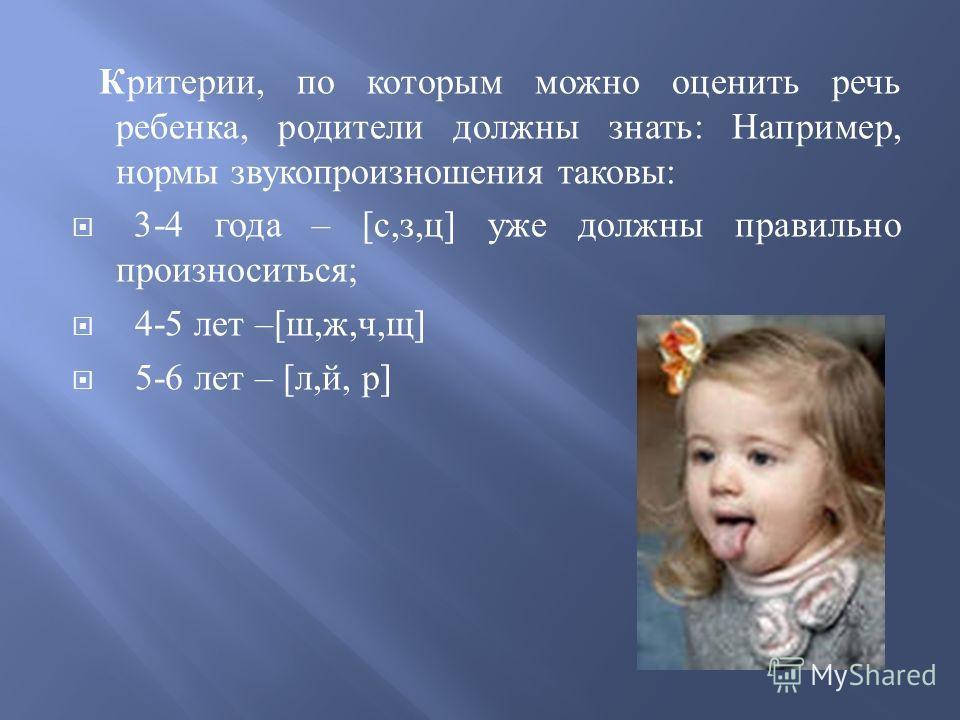 Критерии, по которым можно оценить речь ребенка, родители должны знать : Например, нормы звукопроизношения таковы : 3-4 года – [ с, з, ц ] уже должны правильно произноситься ; 4-5 лет –[ ш, ж, ч, щ ] 5-6 лет – [ л, й, р ]