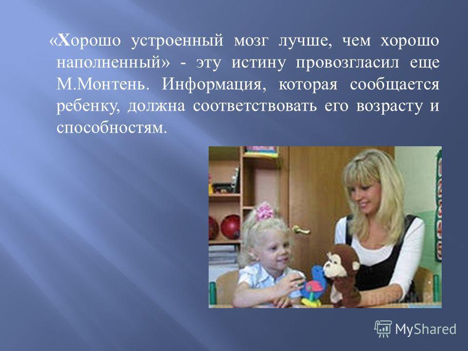 « Хорошо устроенный мозг лучше, чем хорошо наполненный » - эту истину провозгласил еще М. Монтень. Информация, которая сообщается ребенку, должна соответствовать его возрасту и способностям.