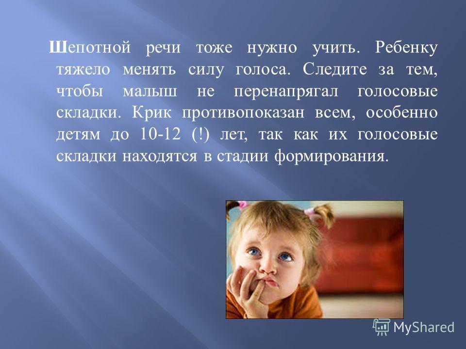 Шепотной речи тоже нужно учить. Ребенку тяжело менять силу голоса. Следите за тем, чтобы малыш не перенапрягал голосовые складки. Крик противопоказан всем, особенно детям до 10-12 (!) лет, так как их голосовые складки находятся в стадии формирования.