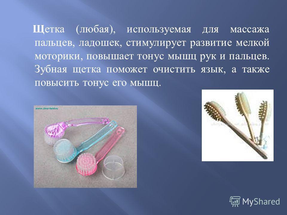 Щетка ( любая ), используемая для массажа пальцев, ладошек, стимулирует развитие мелкой моторики, повышает тонус мышц рук и пальцев. Зубная щетка поможет очистить язык, а также повысить тонус его мышц.