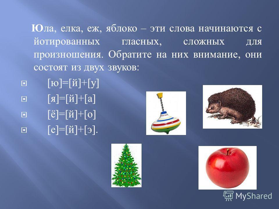 Юла, елка, еж, яблоко – эти слова начинаются с йотированных гласных, сложных для произношения. Обратите на них внимание, они состоят из двух звуков : [ ю ]=[ й ]+[ у ] [ я ]=[ й ]+[ а ] [ ё ]=[ й ]+[ о ] [ е ]=[ й ]+[ э ].