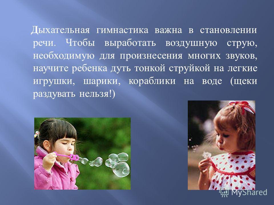 Дыхательная гимнастика важна в становлении речи. Чтобы выработать воздушную струю, необходимую для произнесения многих звуков, научите ребенка дуть тонкой струйкой на легкие игрушки, шарики, кораблики на воде ( щеки раздувать нельзя !)