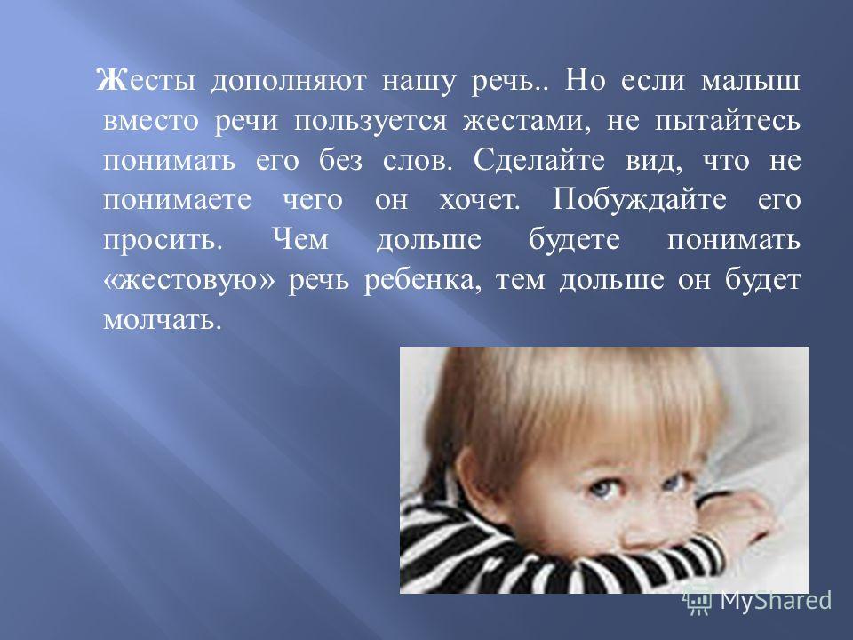 Жесты дополняют нашу речь.. Но если малыш вместо речи пользуется жестами, не пытайтесь понимать его без слов. Сделайте вид, что не понимаете чего он хочет. Побуждайте его просить. Чем дольше будете понимать « жестовую » речь ребенка, тем дольше он бу