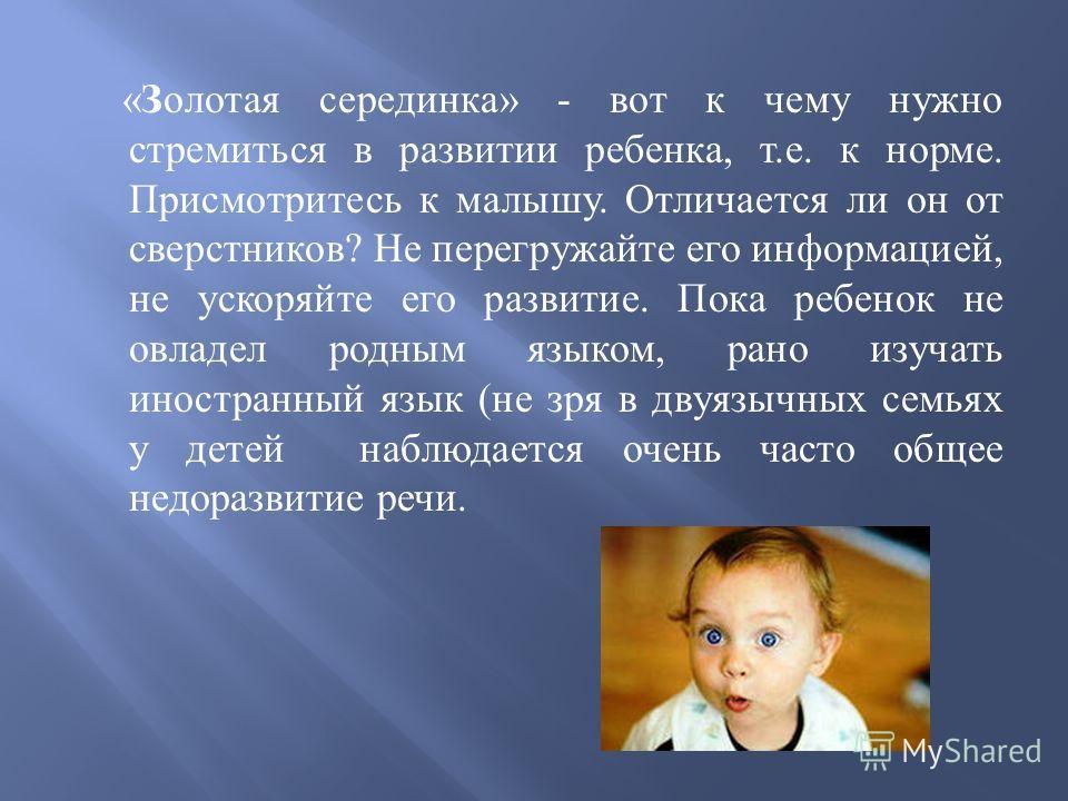 « Золотая серединка » - вот к чему нужно стремиться в развитии ребенка, т. е. к норме. Присмотритесь к малышу. Отличается ли он от сверстников ? Не перегружайте его информацией, не ускоряйте его развитие. Пока ребенок не овладел родным языком, рано и