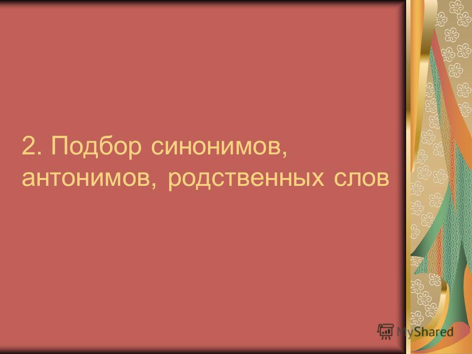 2. Подбор синонимов, антонимов, родственных слов