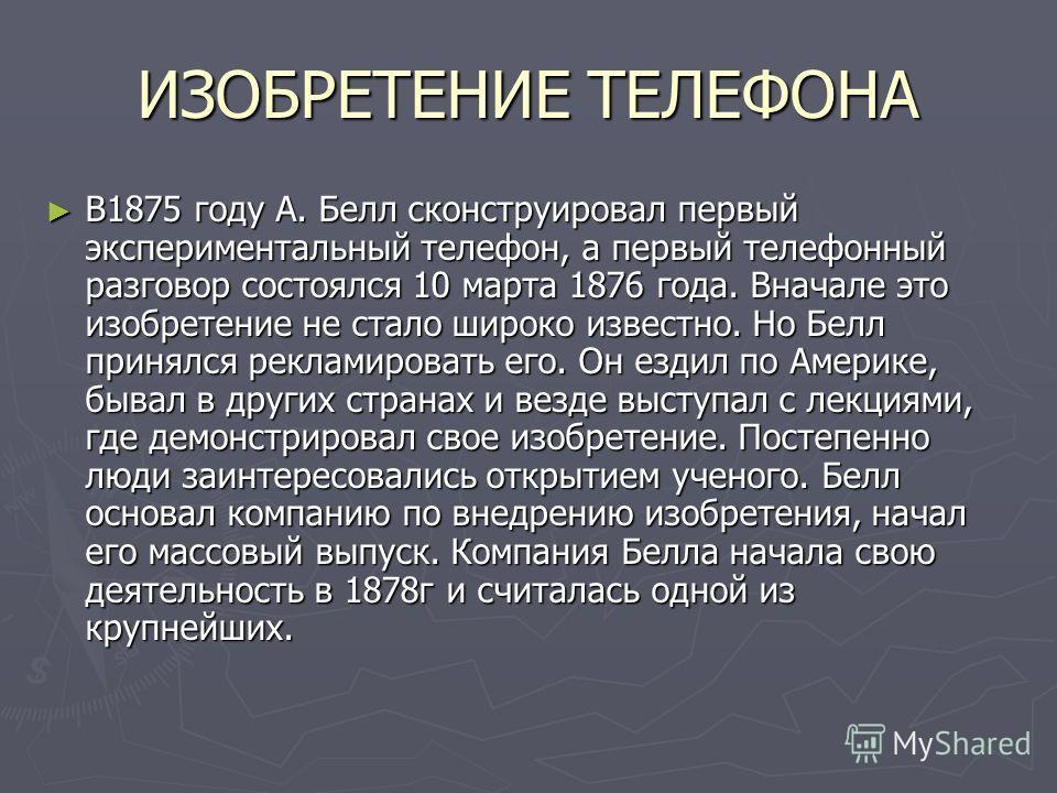 ИЗОБРЕТЕНИЕ ТЕЛЕФОНА В1875 году А. Белл сконструировал первый экспериментальный телефон, а первый телефонный разговор состоялся 10 марта 1876 года. Вначале это изобретение не стало широко известно. Но Белл принялся рекламировать его. Он ездил по Амер