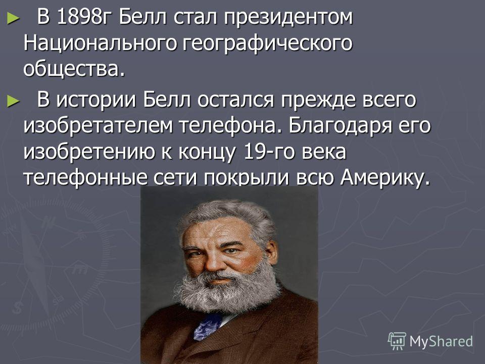 В 1898г Белл стал президентом Национального географического общества. В 1898г Белл стал президентом Национального географического общества. В истории Белл остался прежде всего изобретателем телефона. Благодаря его изобретению к концу 19-го века телеф