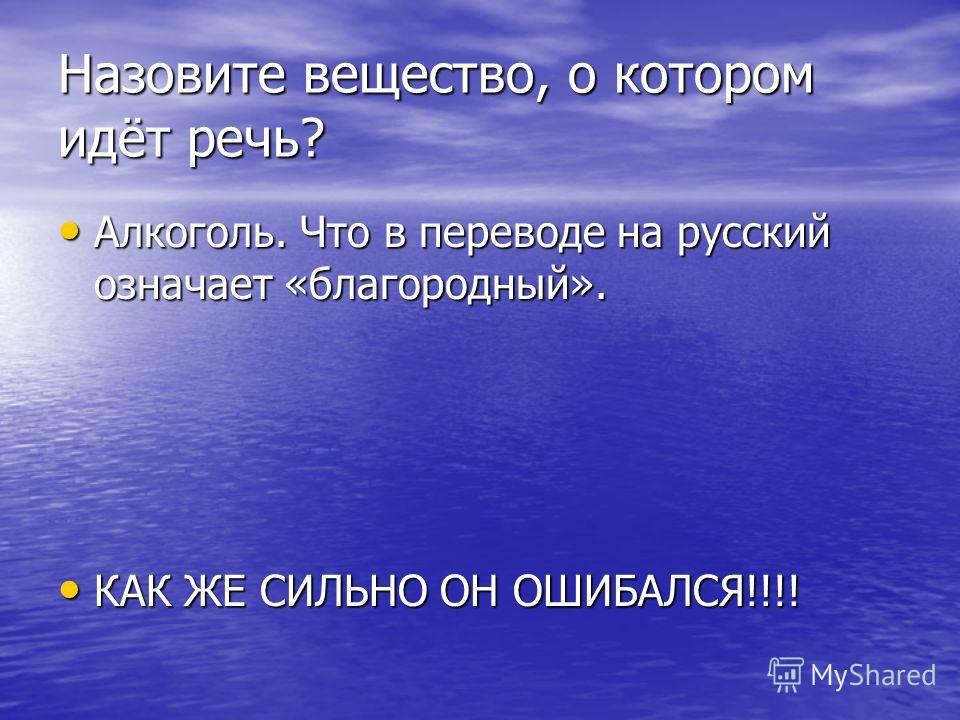 Назовите вещество, о котором идёт речь? Алкоголь. Что в переводе на русский означает «благородный». Алкоголь. Что в переводе на русский означает «благородный». КАК ЖЕ СИЛЬНО ОН ОШИБАЛСЯ!!!! КАК ЖЕ СИЛЬНО ОН ОШИБАЛСЯ!!!!