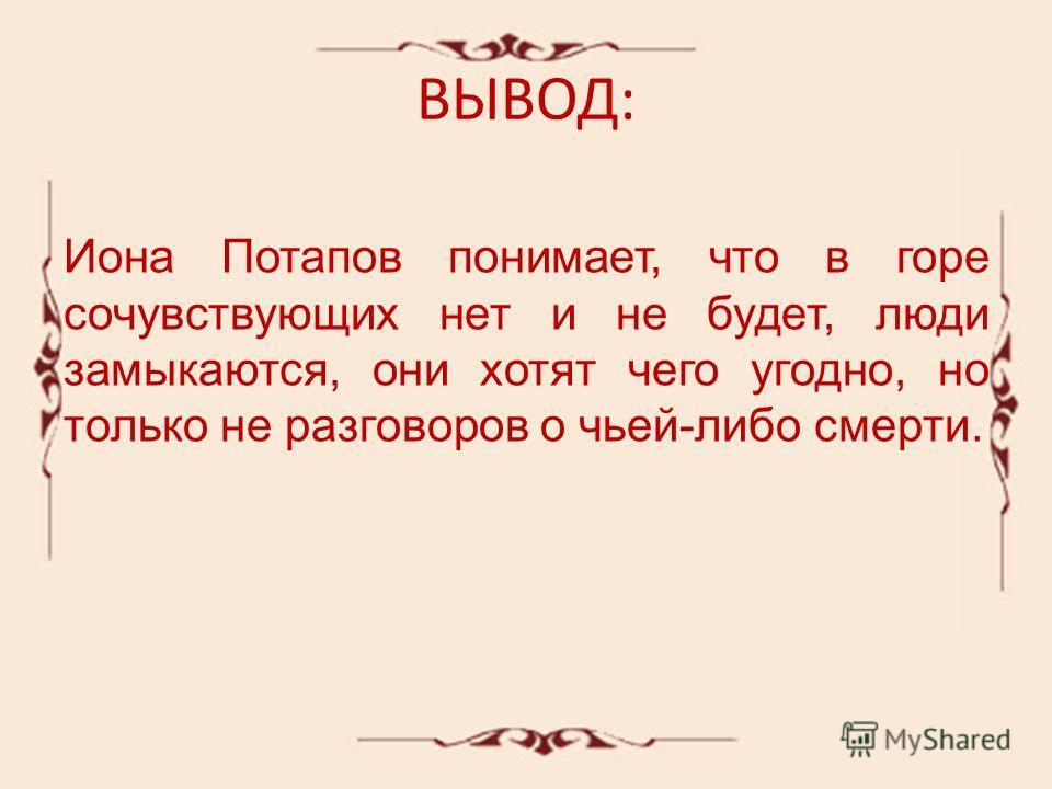 ВЫВОД: Иона Потапов понимает, что в горе сочувствующих нет и не будет, люди замыкаются, они хотят чего угодно, но только не разговоров о чьей-либо смерти.