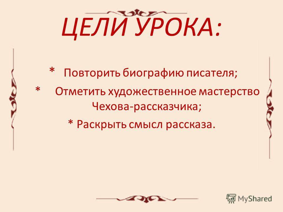 ЦЕЛИ УРОКА: * Повторить биографию писателя; * Отметить художественное мастерство Чехова-рассказчика; * Раскрыть смысл рассказа.