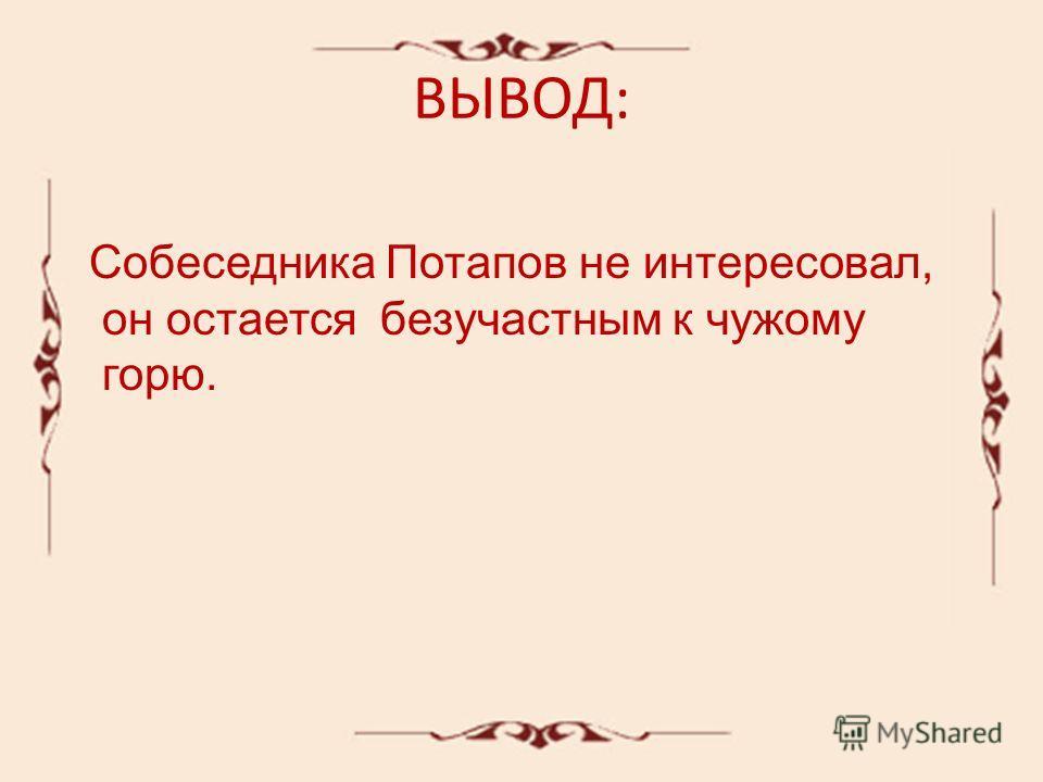 ВЫВОД: Собеседника Потапов не интересовал, он остается безучастным к чужому горю.