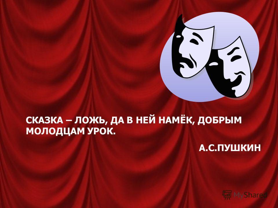 СКАЗКА – ЛОЖЬ, ДА В НЕЙ НАМЁК, ДОБРЫМ МОЛОДЦАМ УРОК. А.С.ПУШКИН