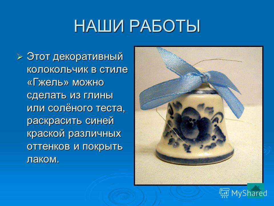 НАШИ РАБОТЫ Этот декоративный колокольчик в стиле «Гжель» можно сделать из глины или солёного теста, раскрасить синей краской различных оттенков и покрыть лаком. Этот декоративный колокольчик в стиле «Гжель» можно сделать из глины или солёного теста,