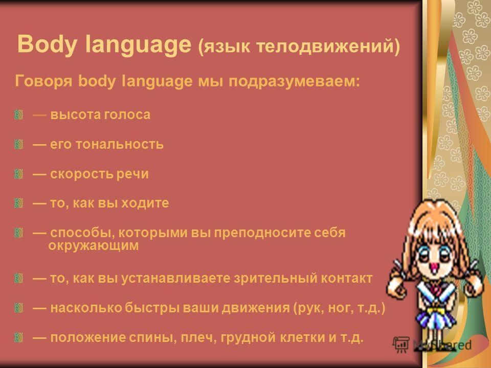 Body language (язык телодвижений) Говоря body language мы подразумеваем: высота голоса его тональность скорость речи то, как вы ходите способы, которыми вы преподносите себя окружающим то, как вы устанавливаете зрительный контакт насколько быстры ваш