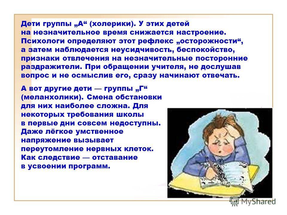 Дети группы А (холерики). У этих детей на незначительное время снижается настроение. Психологи определяют этот рефлекс осторожности, а затем наблюдается неусидчивость, беспокойство, признаки отвлечения на незначительные посторонние раздражители. При