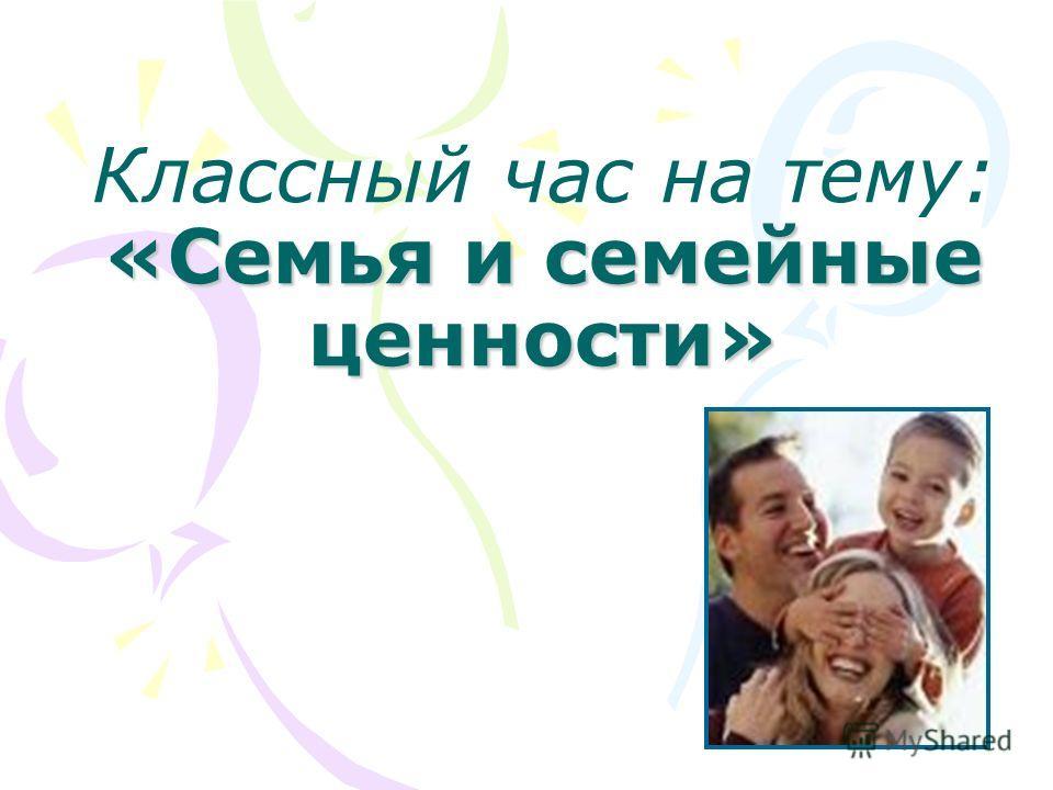 «Семья и семейные ценности» Классный час на тему: «Семья и семейные ценности»