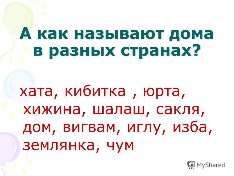 А как называют дома в разных странах? хата, кибитка, юрта, хижина, шалаш, сакля, дом, вигвам, иглу, изба, землянка, чум