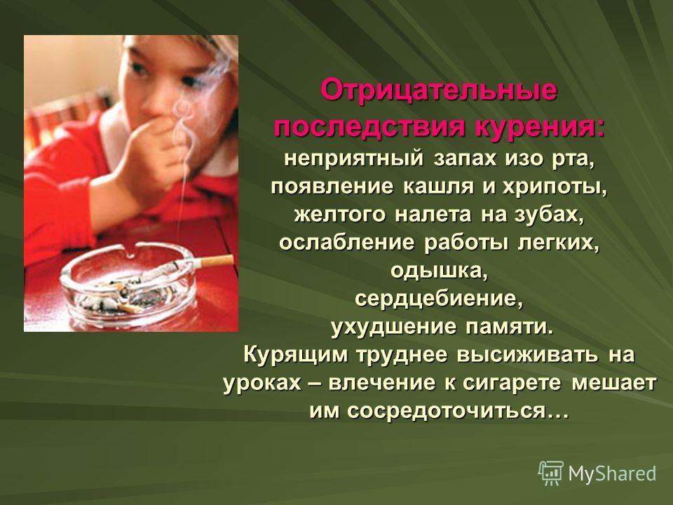 Отрицательные последствия курения: неприятный запах изо рта, появление кашля и хрипоты, желтого налета на зубах, ослабление работы легких, одышка, сердцебиение, ухудшение памяти. Курящим труднее высиживать на уроках – влечение к сигарете мешает им со