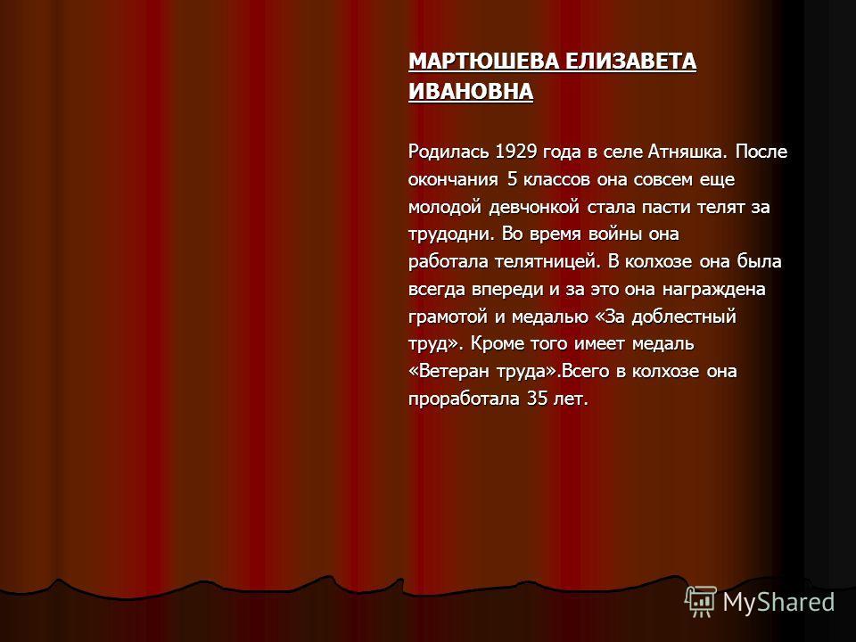 МАРТЮШЕВА ЕЛИЗАВЕТА ИВАНОВНА Родилась 1929 года в селе Атняшка. После окончания 5 классов она совсем еще молодой девчонкой стала пасти телят за трудодни. Во время войны она работала телятницей. В колхозе она была всегда впереди и за это она награжден