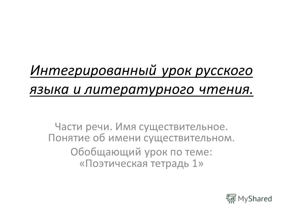 Интегрированный урок русского языка и литературного чтения. Части речи. Имя существительное. Понятие об имени существительном. Обобщающий урок по теме: «Поэтическая тетрадь 1»