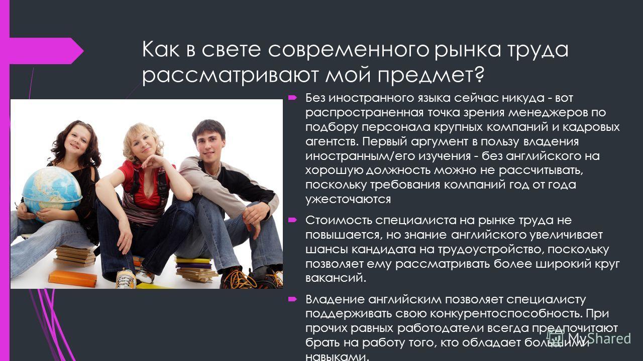 Как в свете современного рынка труда рассматривают мой предмет? Без иностранного языка сейчас никуда - вот распространенная точка зрения менеджеров по подбору персонала крупных компаний и кадровых агентств. Первый аргумент в пользу владения иностранн
