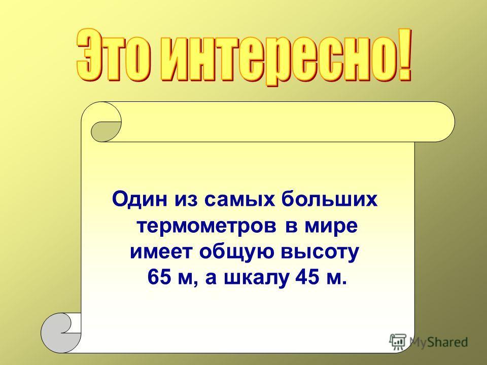 Один из самых больших термометров в мире имеет общую высоту 65 м, а шкалу 45 м.