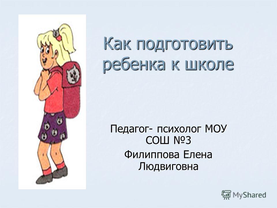 Как подготовить ребенка к школе Педагог- психолог МОУ СОШ 3 Филиппова Елена Людвиговна