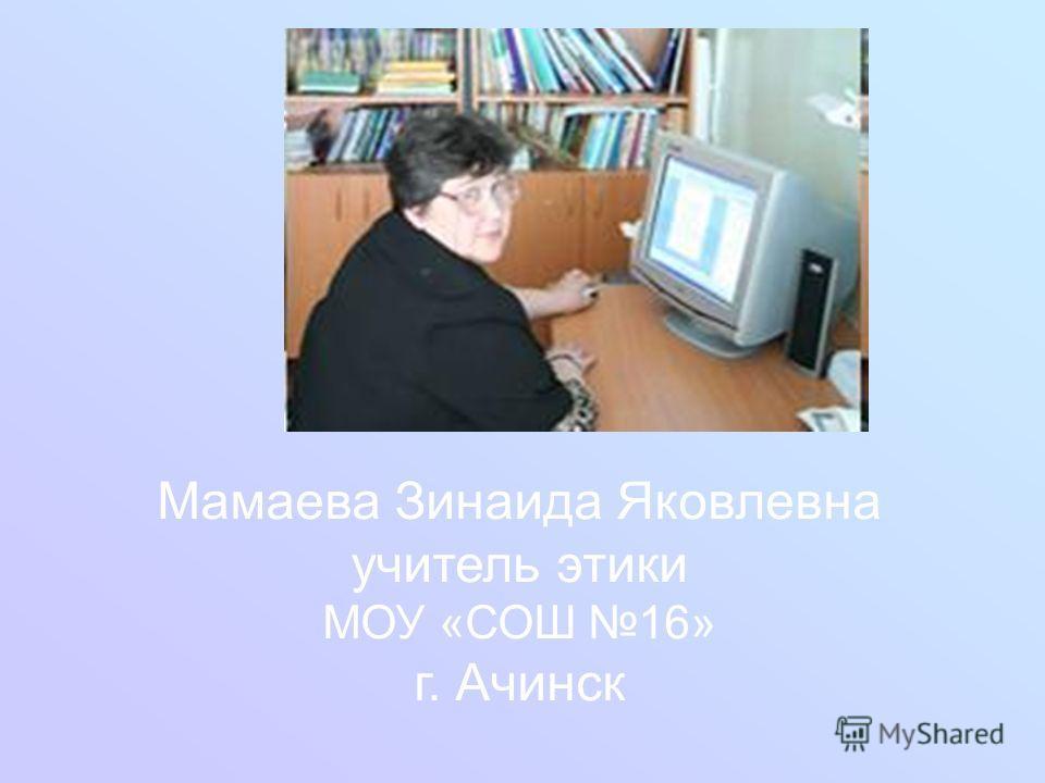 Мамаева Зинаида Яковлевна учитель этики МОУ «СОШ 16» г. Ачинск