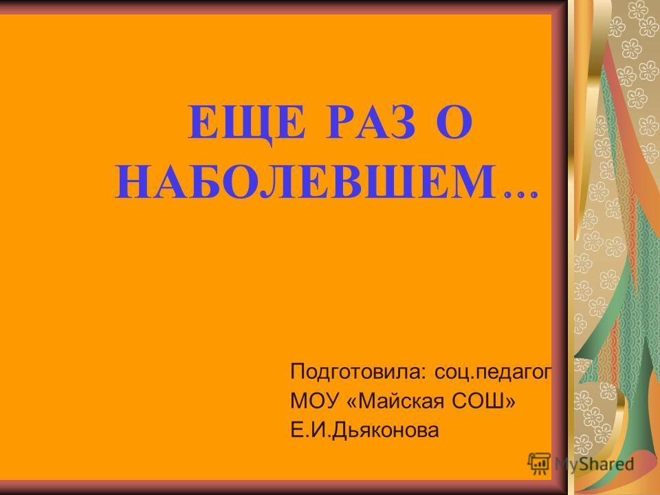 ЕЩЕ РАЗ О НАБОЛЕВШЕМ … Подготовила: соц.педагог МОУ «Майская СОШ» Е.И.Дьяконова