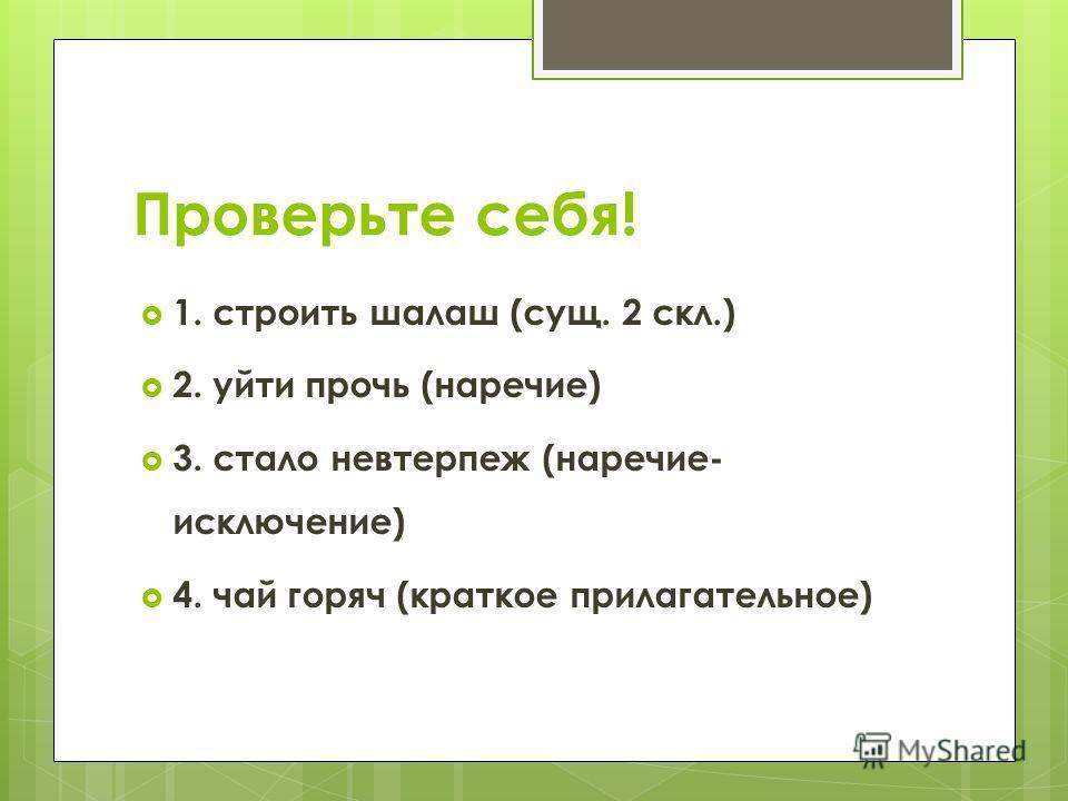 Проверьте себя! 1. строить шалаш (сущ. 2 скл.) 2. уйти прочь (наречие) 3. стало невтерпеж (наречие- исключение) 4. чай горяч (краткое прилагательное)