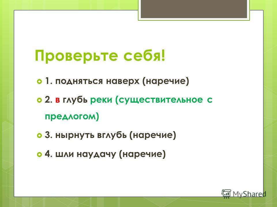 Проверьте себя! 1. подняться наверх (наречие) 2. в глубь реки (существительное с предлогом) 3. нырнуть вглубь (наречие) 4. шли наудачу (наречие)